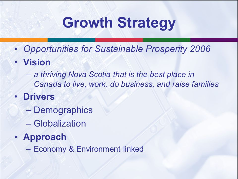 Growth Strategy Opportunities for Sustainable Prosperity 2006 Vision –a thriving Nova Scotia that is the best place in Canada to live, work, do business, and raise families Drivers –Demographics –Globalization Approach –Economy & Environment linked