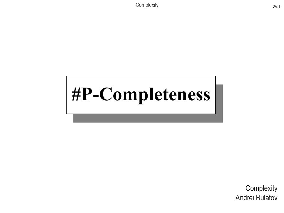 Complexity 25-1 Complexity Andrei Bulatov #P-Completeness