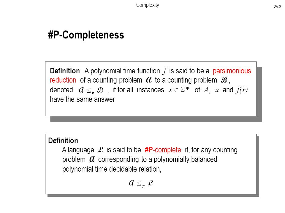 Complexity 25-3 #P-Completeness Definition A polynomial time function f is said to be a parsimonious reduction of a counting problem A to a counting problem B, denoted, if for all instances of A, x and f(x) have the same answer Definition A language L is said to be #P -complete if, for any counting problem A corresponding to a polynomially balanced polynomial time decidable relation, Definition A language L is said to be #P -complete if, for any counting problem A corresponding to a polynomially balanced polynomial time decidable relation,