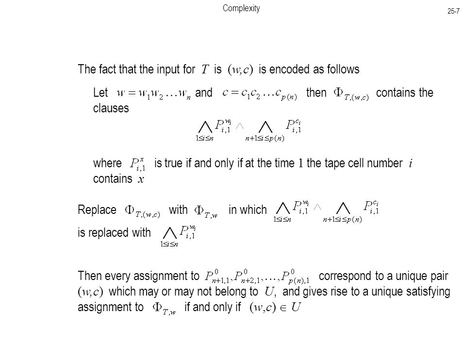 Complexity 25-7 The fact that the input for T is (w,c) is encoded as follows Let and then contains the clauses where is true if and only if at the time 1 the tape cell number i contains x Replace with in which is replaced with Then every assignment to correspond to a unique pair (w,c) which may or may not belong to U, and gives rise to a unique satisfying assignment to if and only if (w,c)  U