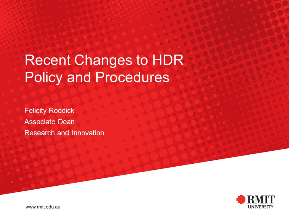 Recent Changes to HDR Policy and Procedures Felicity Roddick Associate Dean Research and Innovation