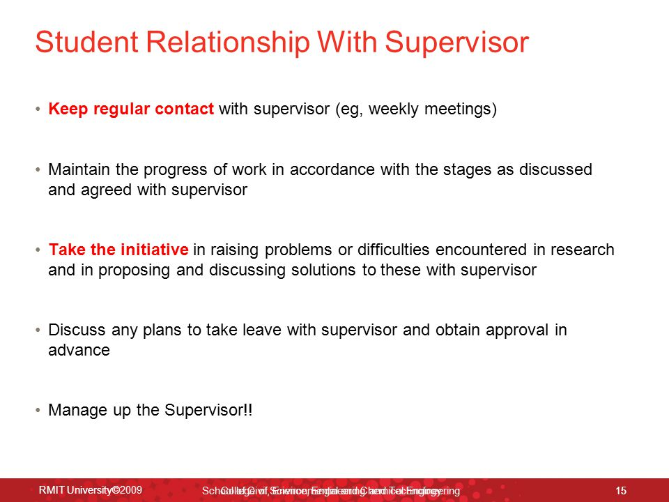 RMIT University© School of Civil, Environmental and Chemical Engineering 15 RMIT University©2009 College of Science, Engineering and Technology 15 Student Relationship With Supervisor Keep regular contact with supervisor (eg, weekly meetings) Maintain the progress of work in accordance with the stages as discussed and agreed with supervisor Take the initiative in raising problems or difficulties encountered in research and in proposing and discussing solutions to these with supervisor Discuss any plans to take leave with supervisor and obtain approval in advance Manage up the Supervisor!!