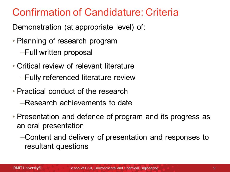 RMIT University© School of Civil, Environmental and Chemical Engineering 9 Confirmation of Candidature: Criteria Demonstration (at appropriate level) of: Planning of research program –Full written proposal Critical review of relevant literature –Fully referenced literature review Practical conduct of the research –Research achievements to date Presentation and defence of program and its progress as an oral presentation –Content and delivery of presentation and responses to resultant questions