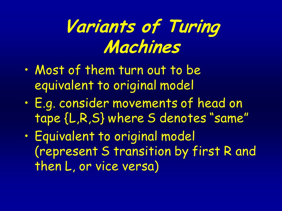 Variants of Turing Machines Most of them turn out to be equivalent to original model E.g.