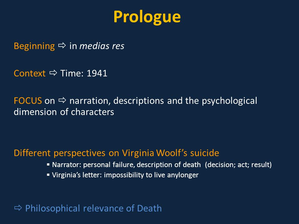 Prologue Beginning  in medias res Context  Time: 1941 FOCUS on  narration, descriptions and the psychological dimension of characters Different perspectives on Virginia Woolf's suicide  Narrator: personal failure, description of death (decision; act; result)  Virginia's letter: impossibility to live anylonger  Philosophical relevance of Death
