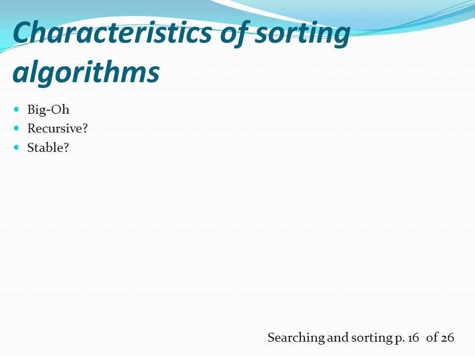 Characteristics of sorting algorithms Big-Oh Recursive Stable Searching and sorting p. 16 of 26