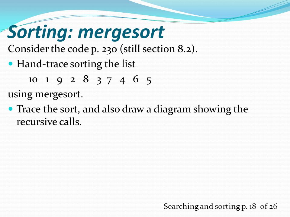 Sorting: mergesort Consider the code p. 230 (still section 8.2).