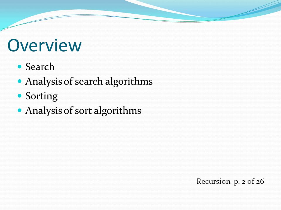 Overview Search Analysis of search algorithms Sorting Analysis of sort algorithms Recursion p.