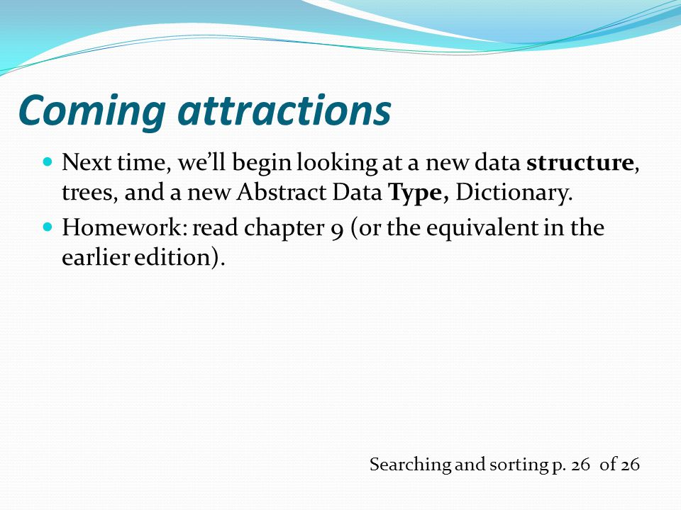 Coming attractions Next time, we'll begin looking at a new data structure, trees, and a new Abstract Data Type, Dictionary.