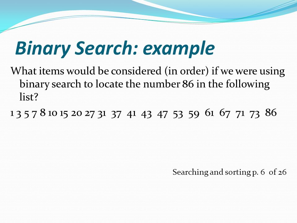 Binary Search: example What items would be considered (in order) if we were using binary search to locate the number 86 in the following list.