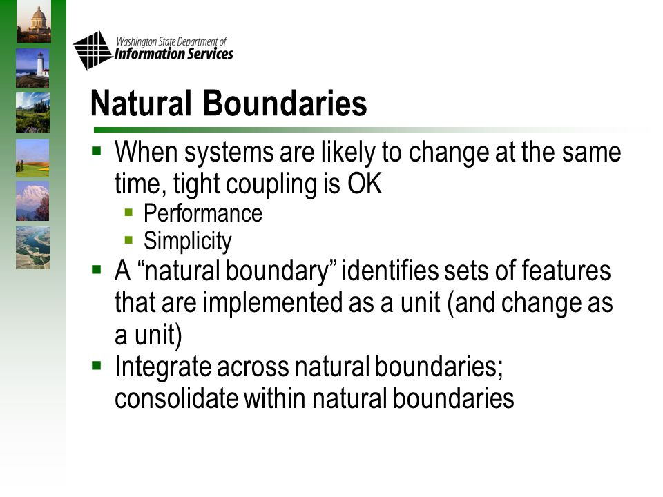Natural Boundaries  When systems are likely to change at the same time, tight coupling is OK  Performance  Simplicity  A natural boundary identifies sets of features that are implemented as a unit (and change as a unit)  Integrate across natural boundaries; consolidate within natural boundaries