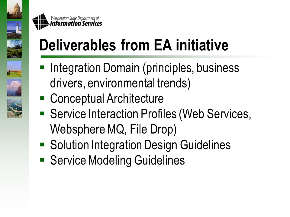 Deliverables from EA initiative  Integration Domain (principles, business drivers, environmental trends)  Conceptual Architecture  Service Interaction Profiles (Web Services, Websphere MQ, File Drop)  Solution Integration Design Guidelines  Service Modeling Guidelines