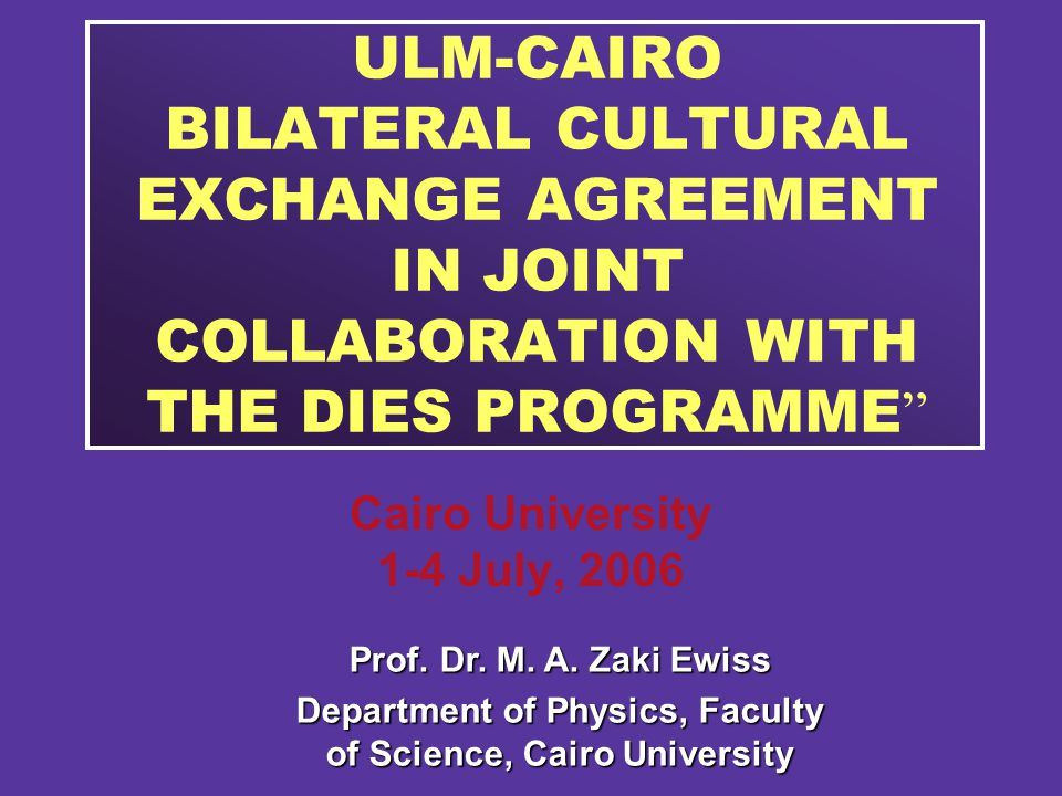 ULM-CAIRO BILATERAL CULTURAL EXCHANGE AGREEMENT IN JOINT COLLABORATION WITH THE DIES PROGRAMME Cairo University 1-4 July, 2006 Prof.