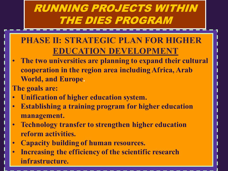RUNNING PROJECTS WITHIN THE DIES PROGRAM PHASE II: STRATEGIC PLAN FOR HIGHER EDUCATION DEVELOPMENT The two universities are planning to expand their cultural cooperation in the region area including Africa, Arab World, and Europe.