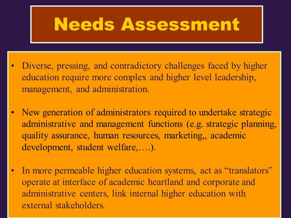 Needs Assessment Diverse, pressing, and contradictory challenges faced by higher education require more complex and higher level leadership, management, and administration.