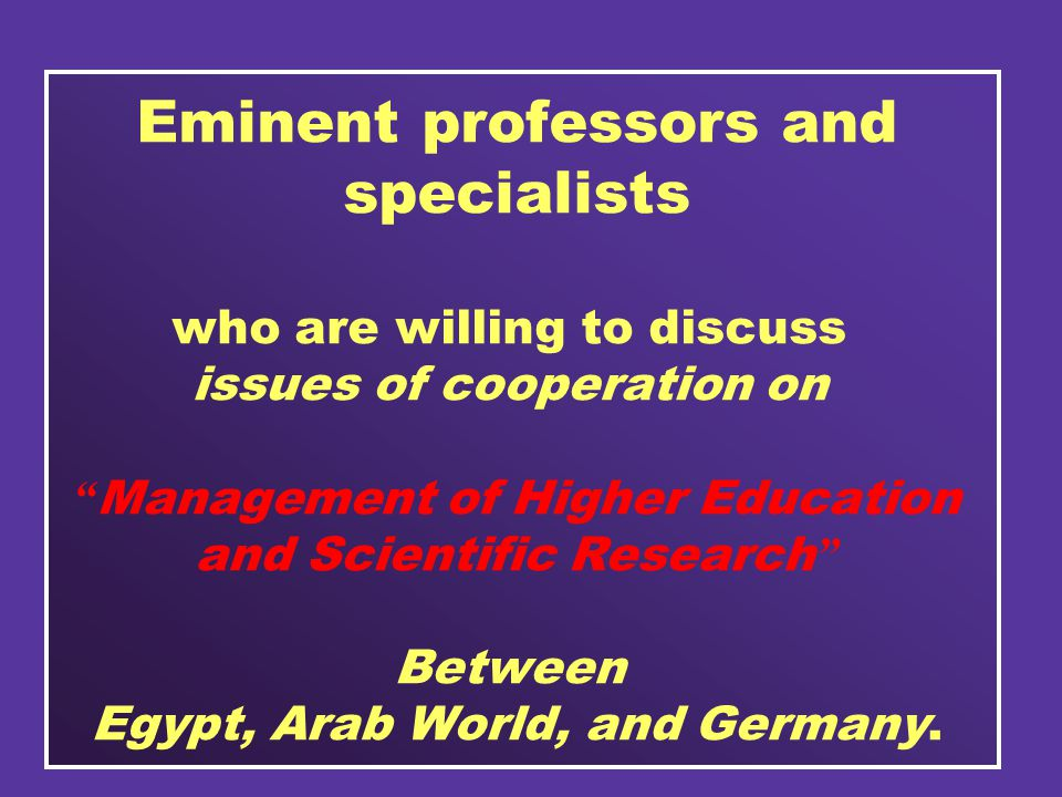 Eminent professors and specialists who are willing to discuss issues of cooperation on Management of Higher Education and Scientific Research Between Egypt, Arab World, and Germany.