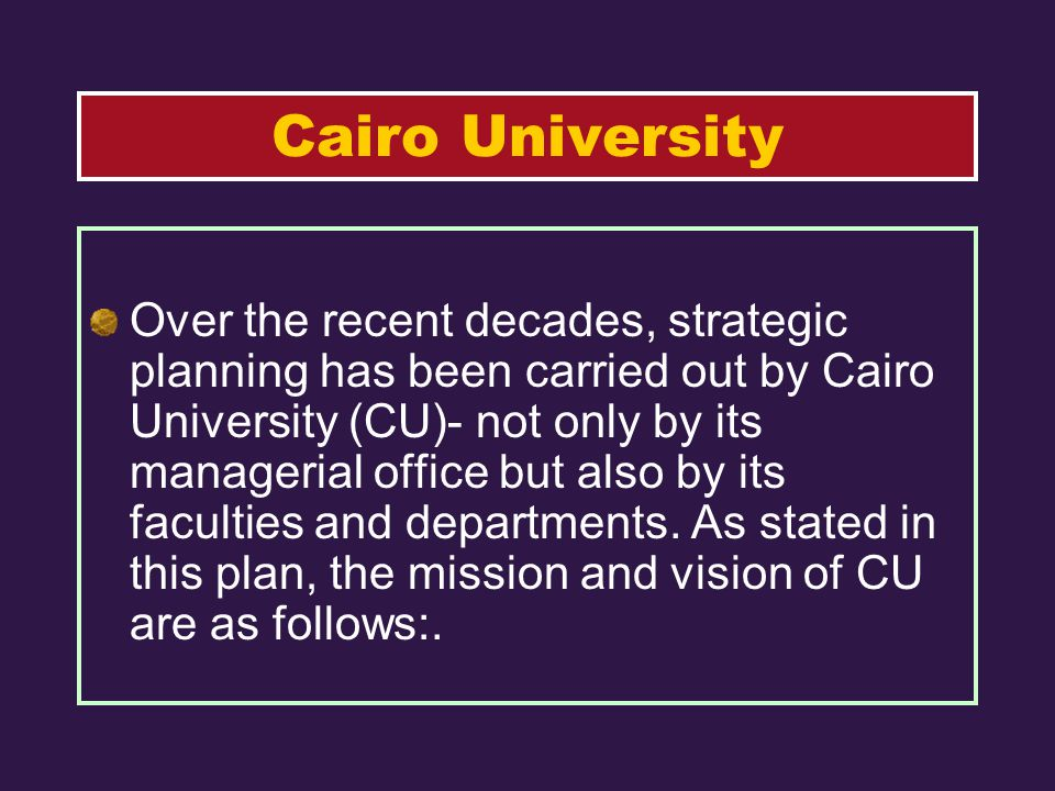 Over the recent decades, strategic planning has been carried out by Cairo University (CU)- not only by its managerial office but also by its faculties and departments.