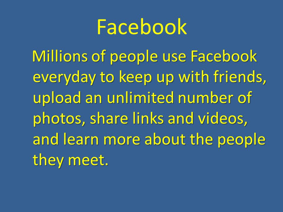 Facebook Millions of people use Facebook everyday to keep up with friends, upload an unlimited number of photos, share links and videos, and learn more about the people they meet.