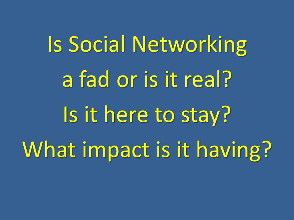 Is Social Networking a fad or is it real Is it here to stay What impact is it having