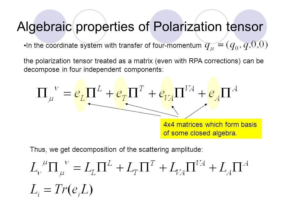 Algebraic properties of Polarization tensor In the coordinate system with transfer of four-momentum the polarization tensor treated as a matrix (even with RPA corrections) can be decompose in four independent components: Thus, we get decomposition of the scattering amplitude: 4x4 matrices which form basis of some closed algebra.