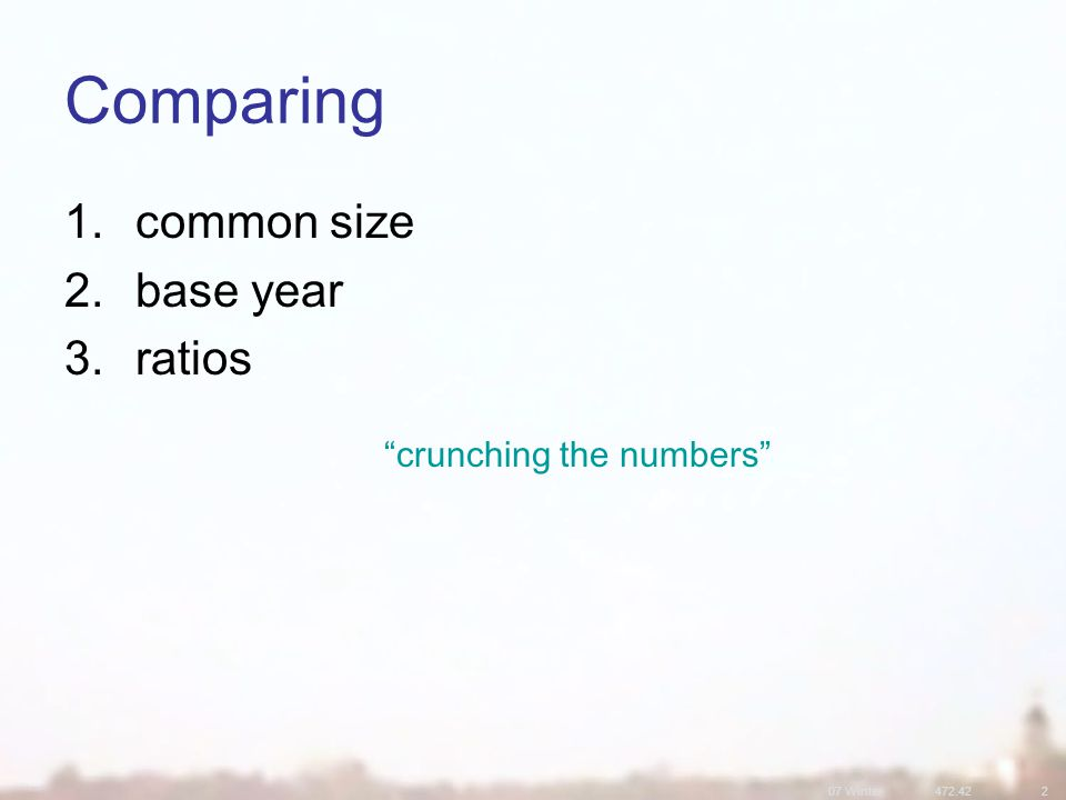 07 Winter Comparing 1.common size 2.base year 3.ratios crunching the numbers