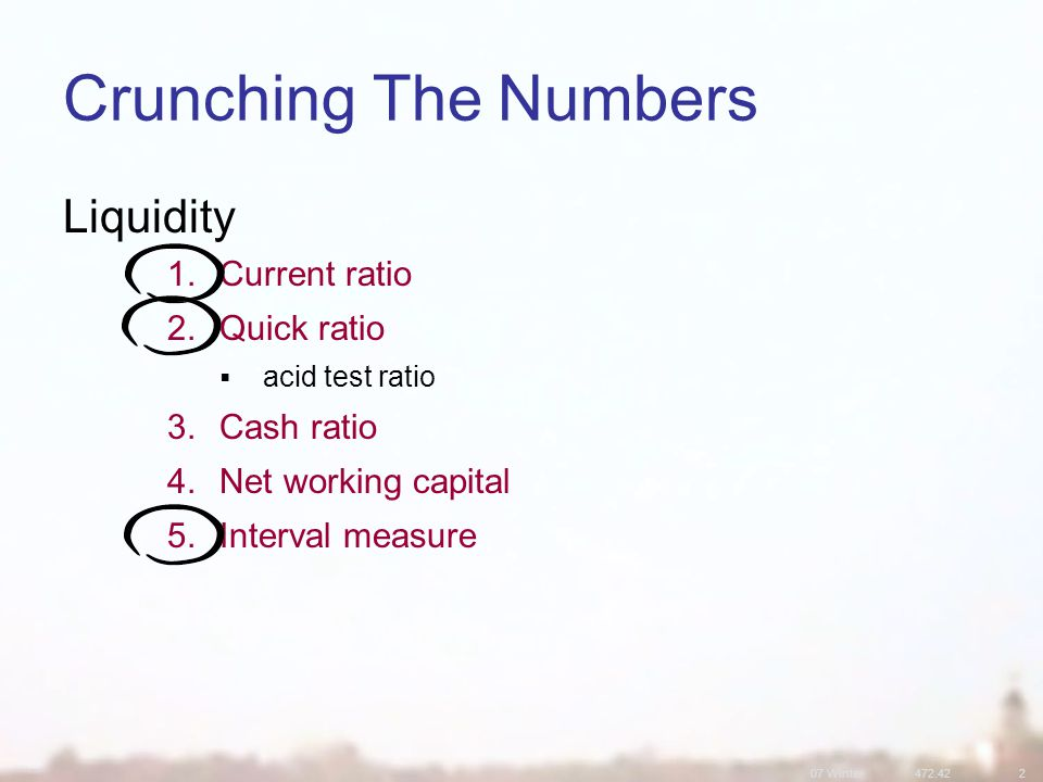 07 Winter Crunching The Numbers Liquidity 1.Current ratio 2.Quick ratio  acid test ratio 3.Cash ratio 4.Net working capital 5.Interval measure