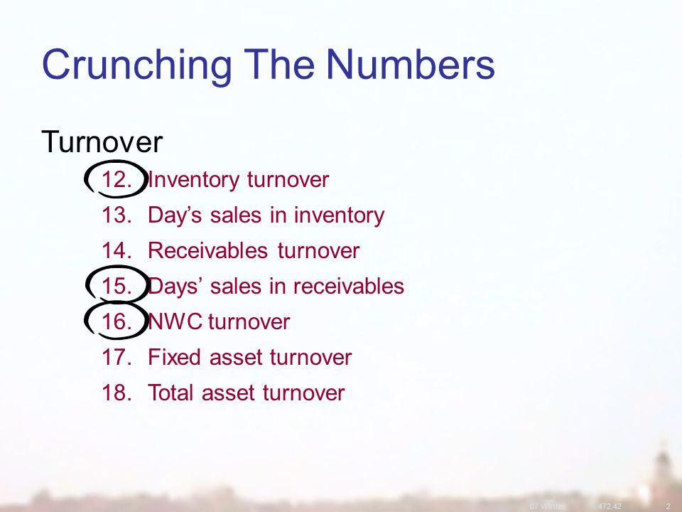 07 Winter Crunching The Numbers Turnover 12.Inventory turnover 13.Day's sales in inventory 14.Receivables turnover 15.Days' sales in receivables 16.NWC turnover 17.Fixed asset turnover 18.Total asset turnover