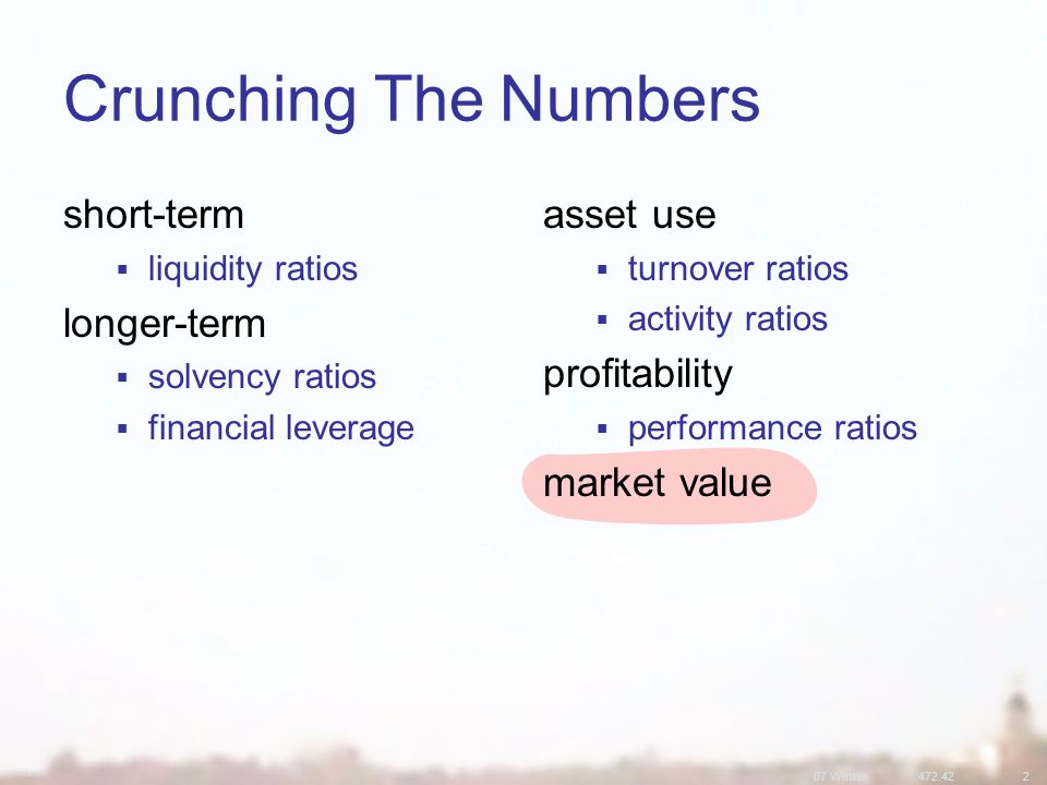 07 Winter Crunching The Numbers short-term  liquidity ratios longer-term  solvency ratios  financial leverage asset use  turnover ratios  activity ratios profitability  performance ratios market value