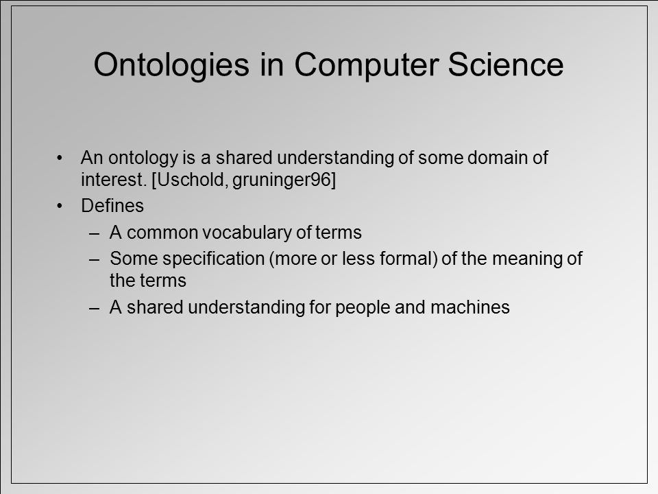 Ontologies in Computer Science An ontology is a shared understanding of some domain of interest.