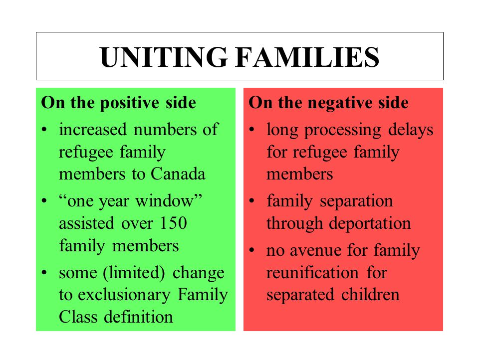 UNITING FAMILIES On the positive side increased numbers of refugee family members to Canada one year window assisted over 150 family members some (limited) change to exclusionary Family Class definition On the negative side long processing delays for refugee family members family separation through deportation no avenue for family reunification for separated children