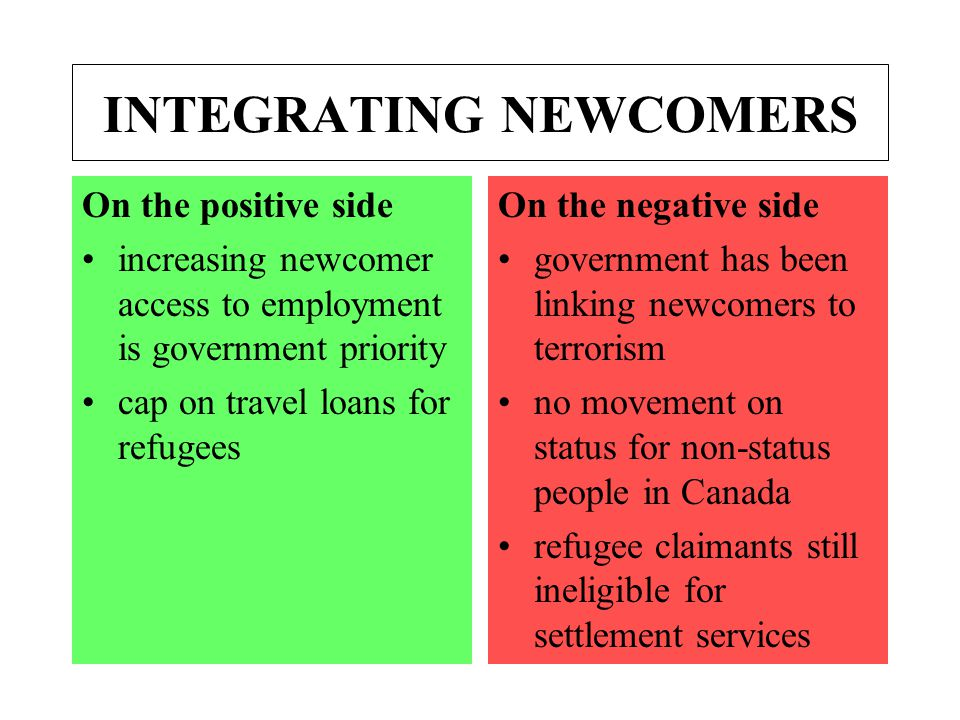 INTEGRATING NEWCOMERS On the positive side increasing newcomer access to employment is government priority cap on travel loans for refugees On the negative side government has been linking newcomers to terrorism no movement on status for non-status people in Canada refugee claimants still ineligible for settlement services