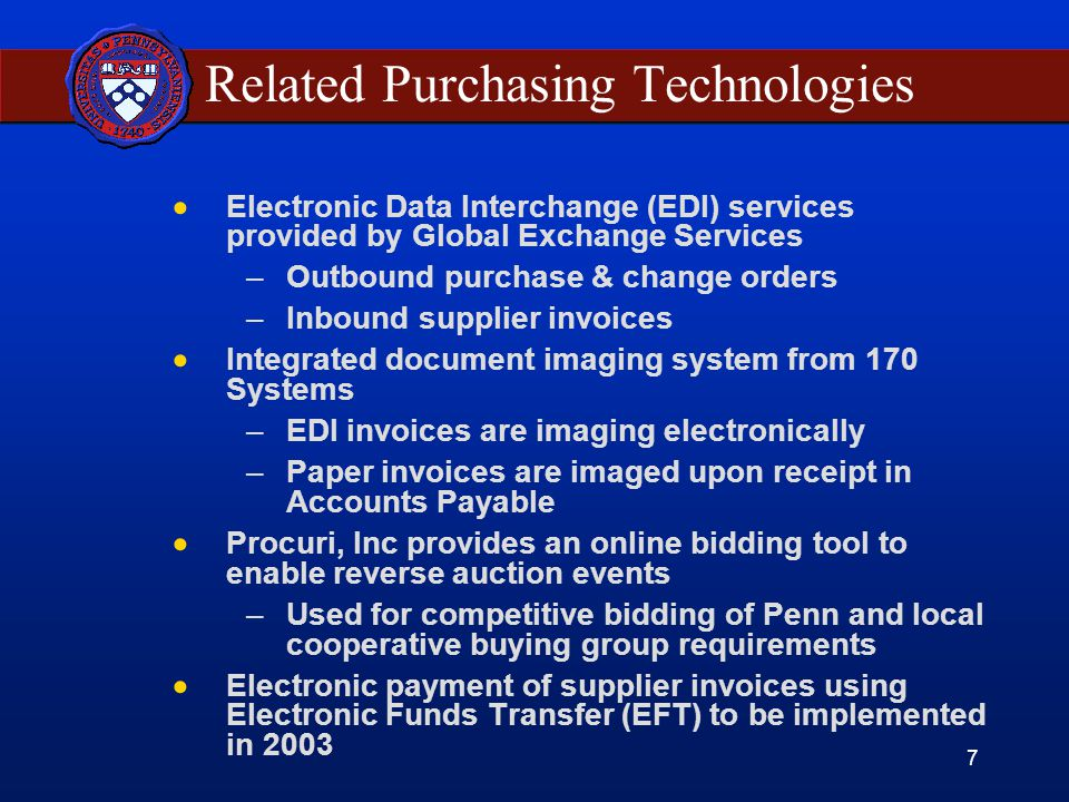 7 Related Purchasing Technologies  Electronic Data Interchange (EDI) services provided by Global Exchange Services –Outbound purchase & change orders –Inbound supplier invoices  Integrated document imaging system from 170 Systems –EDI invoices are imaging electronically –Paper invoices are imaged upon receipt in Accounts Payable  Procuri, Inc provides an online bidding tool to enable reverse auction events –Used for competitive bidding of Penn and local cooperative buying group requirements  Electronic payment of supplier invoices using Electronic Funds Transfer (EFT) to be implemented in 2003