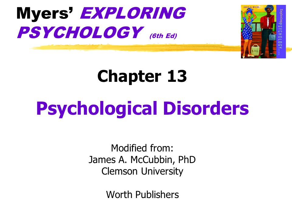 Myers' EXPLORING PSYCHOLOGY (6th Ed) Chapter 13 Psychological Disorders Modified from: James A.