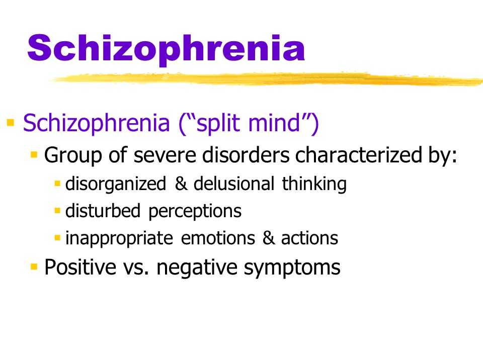 Schizophrenia  Schizophrenia ( split mind )  Group of severe disorders characterized by:  disorganized & delusional thinking  disturbed perceptions  inappropriate emotions & actions  Positive vs.