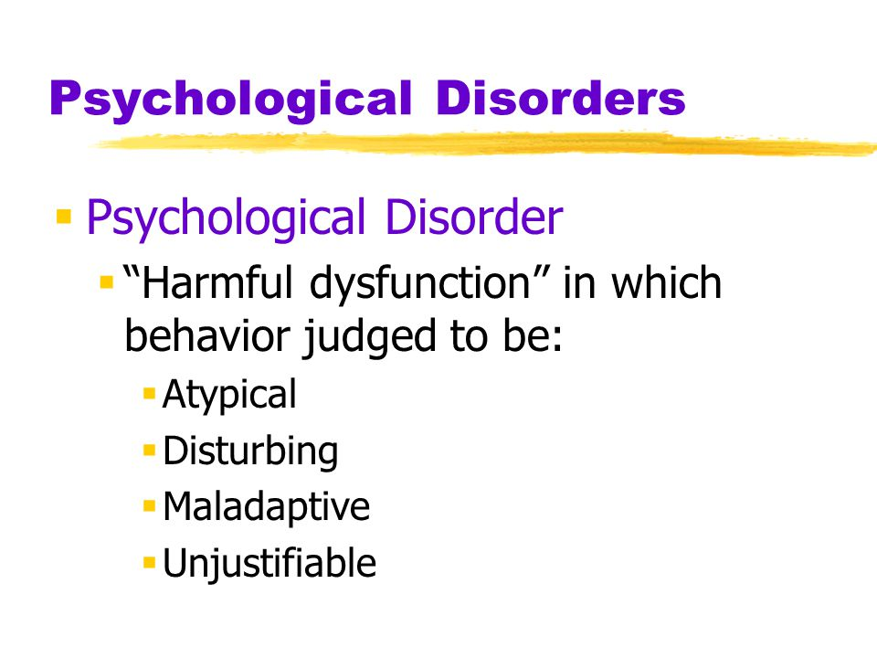 Psychological Disorders  Psychological Disorder  Harmful dysfunction in which behavior judged to be:  Atypical  Disturbing  Maladaptive  Unjustifiable