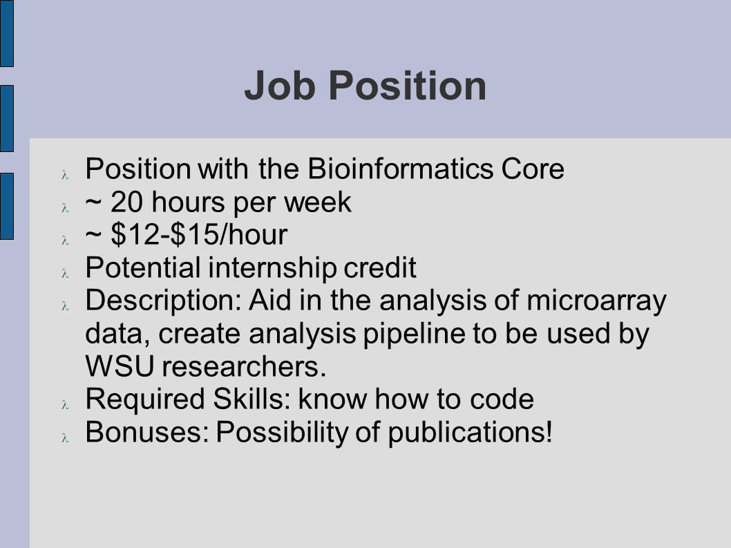 Job Position Position with the Bioinformatics Core ~ 20 hours per week ~ $12-$15/hour Potential internship credit Description: Aid in the analysis of microarray data, create analysis pipeline to be used by WSU researchers.