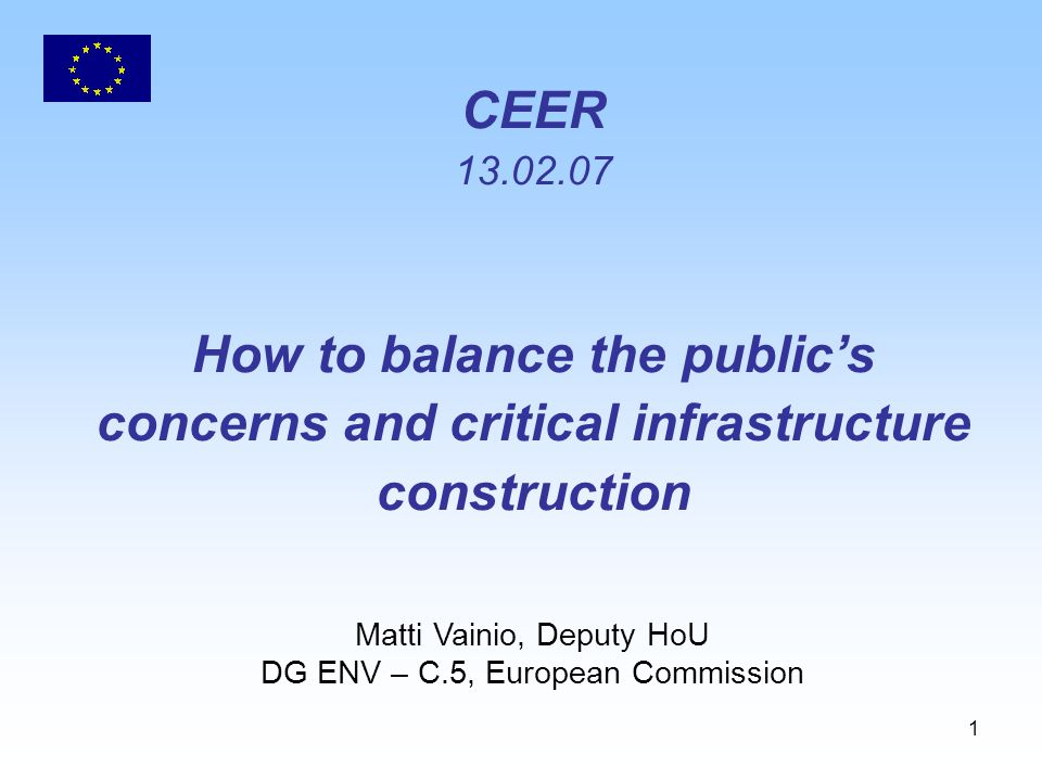 1 CEER How to balance the public's concerns and critical infrastructure construction Matti Vainio, Deputy HoU DG ENV – C.5, European Commission
