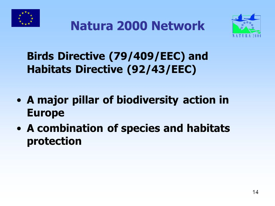 14 Natura 2000 Network Birds Directive (79/409/EEC) and Habitats Directive (92/43/EEC) A major pillar of biodiversity action in Europe A combination of species and habitats protection