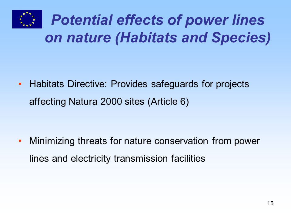 15 Potential effects of power lines on nature (Habitats and Species) Habitats Directive: Provides safeguards for projects affecting Natura 2000 sites (Article 6) Minimizing threats for nature conservation from power lines and electricity transmission facilities