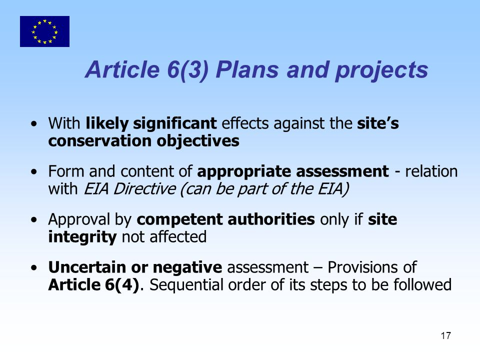17 Article 6(3) Plans and projects With likely significant effects against the site's conservation objectives Form and content of appropriate assessment - relation with EIA Directive (can be part of the EIA) Approval by competent authorities only if site integrity not affected Uncertain or negative assessment – Provisions of Article 6(4).