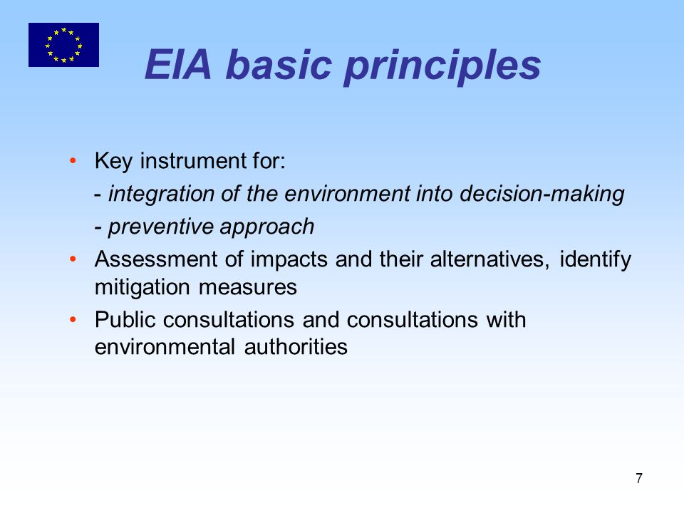 7 EIA basic principles Key instrument for: - integration of the environment into decision-making - preventive approach Assessment of impacts and their alternatives, identify mitigation measures Public consultations and consultations with environmental authorities