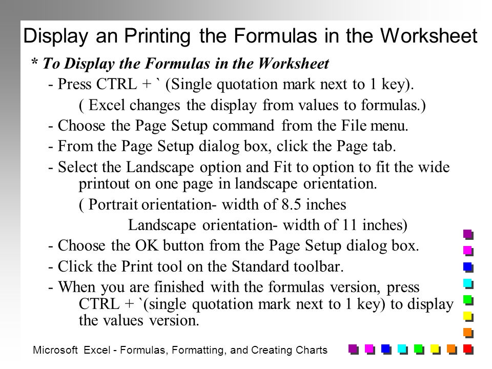 Display an Printing the Formulas in the Worksheet * To Display the Formulas in the Worksheet - Press CTRL + ` (Single quotation mark next to 1 key).