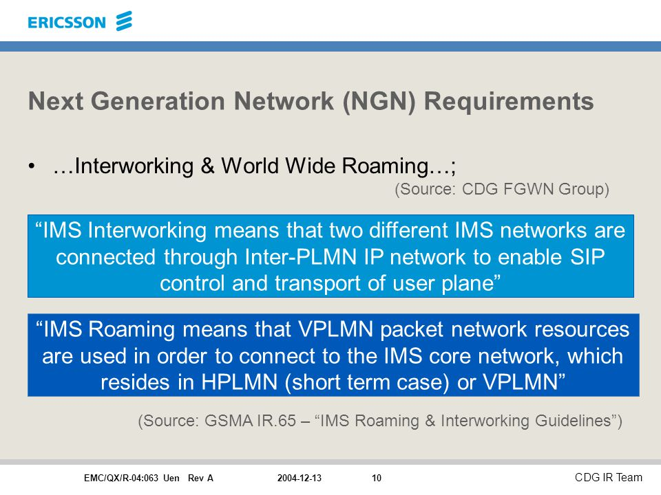 EMC/QX/R-04:063 Uen Rev A CDG IR Team Next Generation Network (NGN) Requirements …Interworking & World Wide Roaming…; (Source: CDG FGWN Group) IMS Interworking means that two different IMS networks are connected through Inter-PLMN IP network to enable SIP control and transport of user plane IMS Roaming means that VPLMN packet network resources are used in order to connect to the IMS core network, which resides in HPLMN (short term case) or VPLMN (Source: GSMA IR.65 – IMS Roaming & Interworking Guidelines )