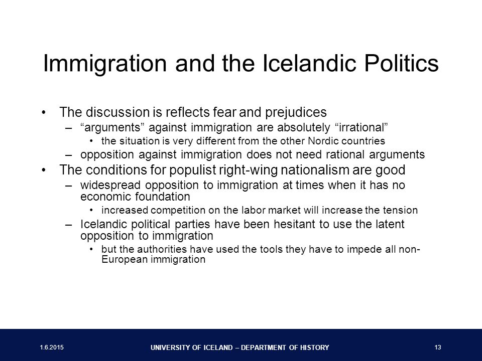 UNIVERSITY OF ICELAND – DEPARTMENT OF HISTORY 13 Immigration and the Icelandic Politics The discussion is reflects fear and prejudices – arguments against immigration are absolutely irrational the situation is very different from the other Nordic countries –opposition against immigration does not need rational arguments The conditions for populist right-wing nationalism are good –widespread opposition to immigration at times when it has no economic foundation increased competition on the labor market will increase the tension –Icelandic political parties have been hesitant to use the latent opposition to immigration but the authorities have used the tools they have to impede all non- European immigration