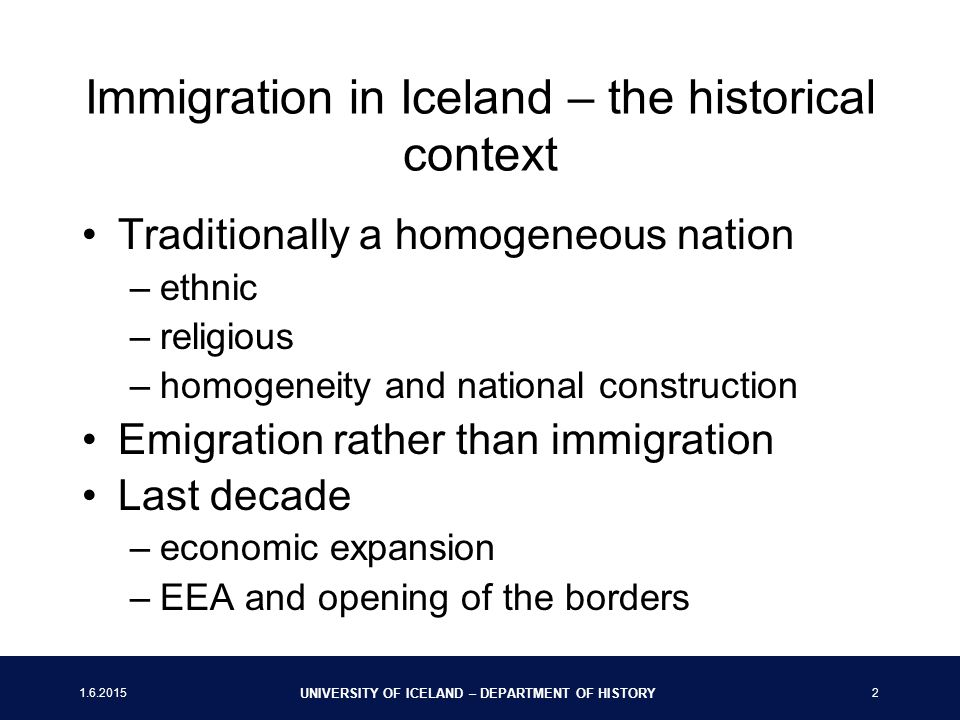 UNIVERSITY OF ICELAND – DEPARTMENT OF HISTORY 2 Immigration in Iceland – the historical context Traditionally a homogeneous nation –ethnic –religious –homogeneity and national construction Emigration rather than immigration Last decade –economic expansion –EEA and opening of the borders