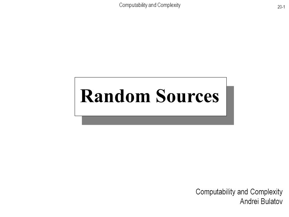 Computability and Complexity 20-1 Computability and Complexity Andrei Bulatov Random Sources