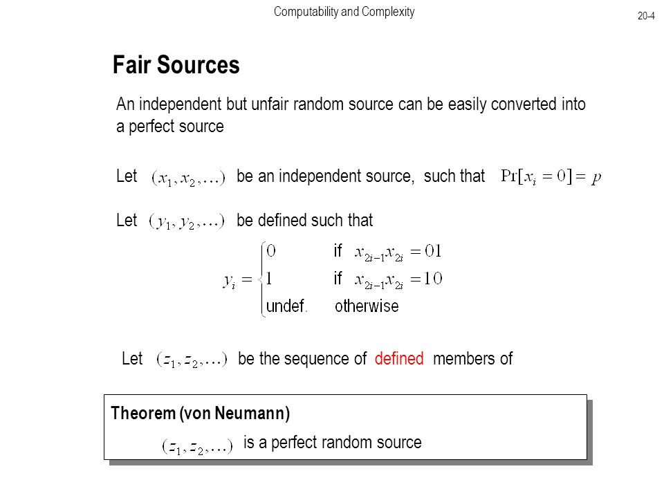 Computability and Complexity 20-4 Fair Sources An independent but unfair random source can be easily converted into a perfect source Let be an independent source, such that Let be defined such that Let be the sequence of defined members of Theorem (von Neumann) is a perfect random source Theorem (von Neumann) is a perfect random source