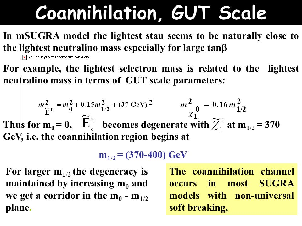 In mSUGRA model the lightest stau seems to be naturally close to the lightest neutralino mass especially for large tan  For example, the lightest selectron mass is related to the lightest neutralino mass in terms of GUT scale parameters: For larger m 1/2 the degeneracy is maintained by increasing m 0 and we get a corridor in the m 0 - m 1/2 plane.