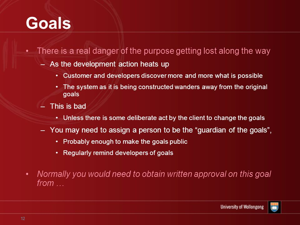 12 Goals There is a real danger of the purpose getting lost along the way –As the development action heats up Customer and developers discover more and more what is possible The system as it is being constructed wanders away from the original goals –This is bad Unless there is some deliberate act by the client to change the goals –You may need to assign a person to be the guardian of the goals , Probably enough to make the goals public Regularly remind developers of goals Normally you would need to obtain written approval on this goal from …