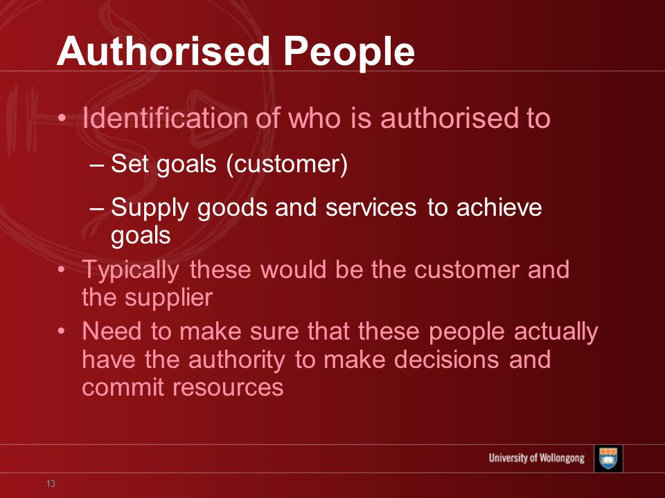 13 Authorised People Identification of who is authorised to –Set goals (customer) –Supply goods and services to achieve goals Typically these would be the customer and the supplier Need to make sure that these people actually have the authority to make decisions and commit resources